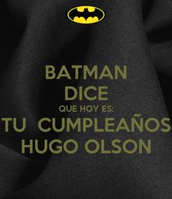 Poster: BATMAN DICE QUE HOY ES: TU  CUMPLEAÑOS HUGO OLSON