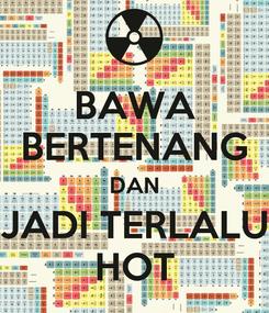 Poster: BAWA BERTENANG DAN JADI TERLALU HOT