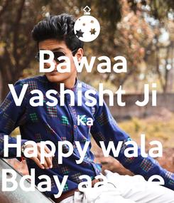Poster: Bawaa  Vashisht Ji  Ka  Happy wala  Bday aa rae