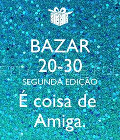 Poster: BAZAR 20-30 SEGUNDA EDIÇÃO É coisa de  Amiga.