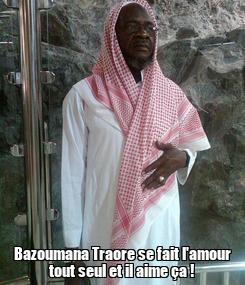Poster:  Bazoumana Traore se fait l'amour tout seul et il aime ça !
