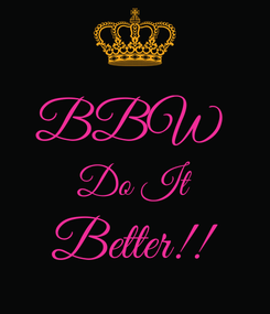 Poster:  BBW  Do It Better!!