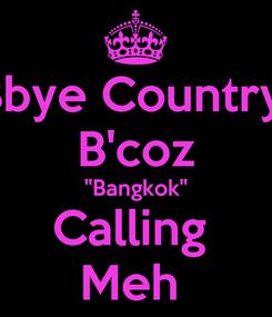 "Poster: Bbye Country  B'coz ""Bangkok"" Calling  Meh"