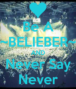 Poster: Be A ~BELIEBER~ AND Never Say Never