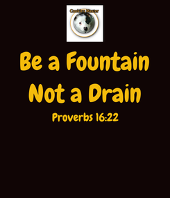 Poster: Be a Fountain Not a Drain Proverbs 16:22