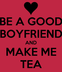 Poster: BE A GOOD BOYFRIEND AND MAKE ME TEA