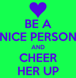 Poster: BE A NICE PERSON AND CHEER HER UP