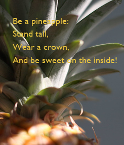 Poster: Be a pineapple:  Stand tall,  Wear a crown,  And be sweet on the inside!