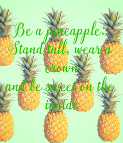 Poster: Be a pineapple: Stand tall, wear a  crown and be sweet on the  inside