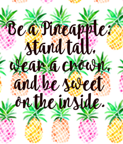 Poster: Be a Pineapple;  stand tall, wear a crown, and be sweet  on the inside.