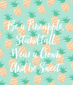 Poster:  Be a Pineapple, Stand tall, Wear a Crown And be Sweet