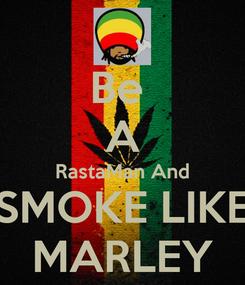 Poster: Be  A RastaMan And SMOKE LIKE MARLEY