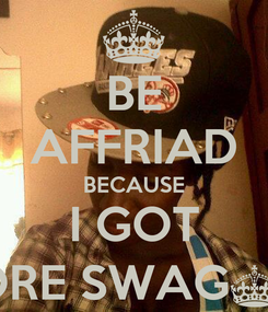 Poster: BE AFFRIAD BECAUSE I GOT MORE SWAG^.^