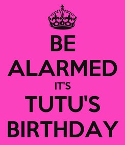 Poster: BE ALARMED IT'S TUTU'S BIRTHDAY