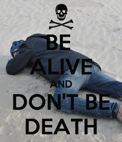 Poster: BE  ALIVE AND DON'T BE DEATH