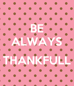 Poster: BE ALWAYS  THANKFULL
