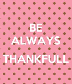 Poster: BE ALWAYS  THANKFULL
