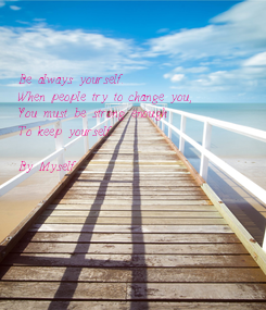 Poster:    Be always yourself. When people try to change you,  You must be strong enough To keep yourself.  By Myself