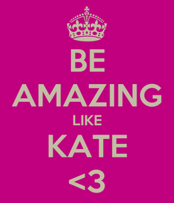 Poster: BE AMAZING LIKE KATE <3