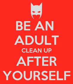 Poster: BE AN  ADULT CLEAN UP AFTER YOURSELF