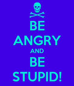 Poster: BE ANGRY AND BE STUPID!