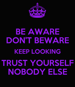Poster: BE AWARE DON'T BEWARE KEEP LOOKING TRUST YOURSELF NOBODY ELSE