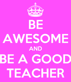 Poster: BE AWESOME AND BE A GOOD TEACHER