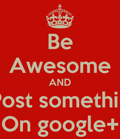 Poster: Be Awesome AND Post somethin On google+