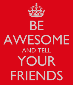 Poster: BE AWESOME AND TELL YOUR FRIENDS