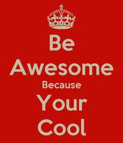 Poster: Be Awesome Because Your Cool