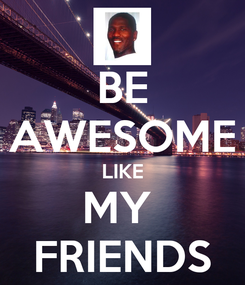 Poster: BE AWESOME LIKE MY  FRIENDS