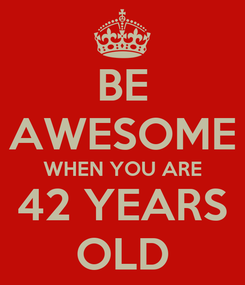 Poster: BE AWESOME WHEN YOU ARE 42 YEARS OLD