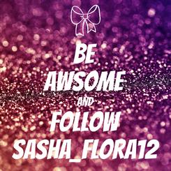 Poster: BE AWSOME AND FOLLOW Sasha_flora12