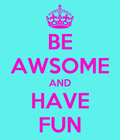 Poster: BE AWSOME AND HAVE FUN