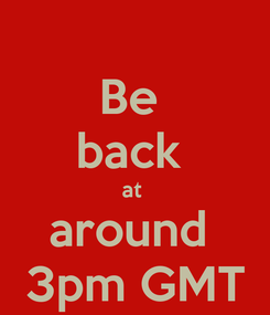 Poster: Be  back  at  around  3pm GMT