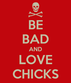 Poster: BE BAD AND LOVE CHICKS