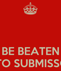 Poster:    BE BEATEN INTO SUBMISSON