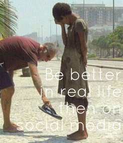 Poster: Be better  in real life  then on  social media