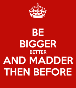 Poster: BE BIGGER BETTER AND MADDER THEN BEFORE