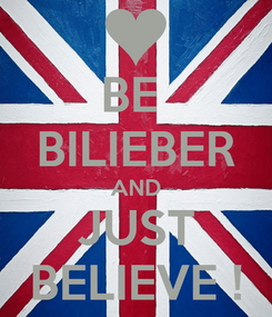 Poster: BE  BILIEBER AND JUST BELIEVE !