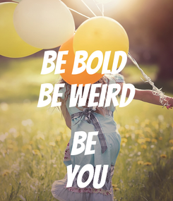 Poster: Be Bold  Be Weird  Be  YOU