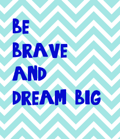 Poster: be brave and dream big