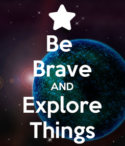 Poster: Be  Brave AND Explore Things
