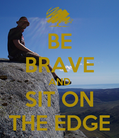 Poster: BE BRAVE AND SIT ON THE EDGE