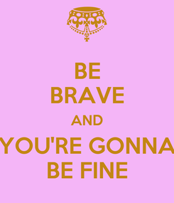 Poster: BE BRAVE AND YOU'RE GONNA BE FINE