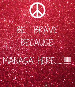 Poster: BE  BRAVE BECAUSE  MANASA HERE.......!!!!!!!