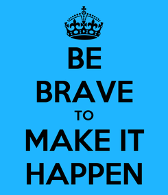 Poster: BE BRAVE TO MAKE IT HAPPEN