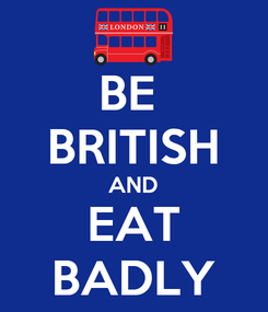 Poster: BE  BRITISH AND EAT BADLY