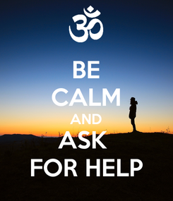 Poster: BE CALM AND ASK  FOR HELP