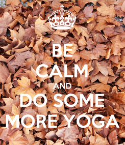 Poster: BE CALM AND DO SOME MORE YOGA
